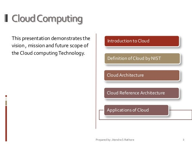 Cloud Computing This presentation demonstrates the vision , mission and future scope of the Cloud computing Technology.  I...