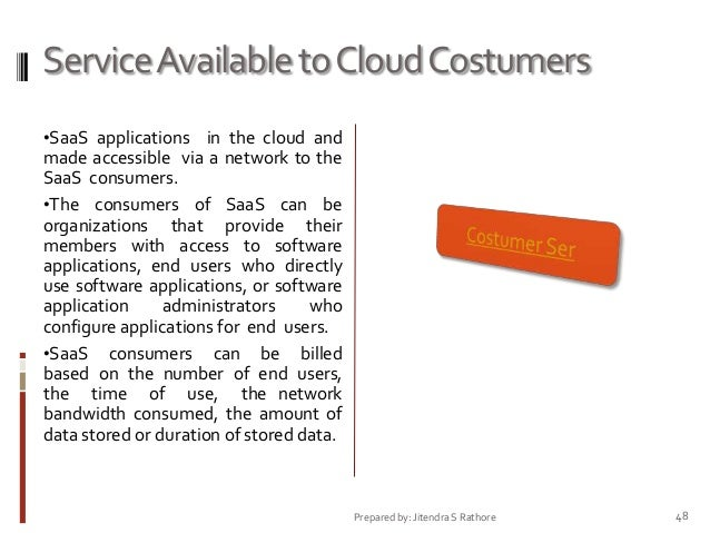 Service Available to Cloud Costumers •SaaS applications in the cloud and  made accessible via a network to the SaaS consum...