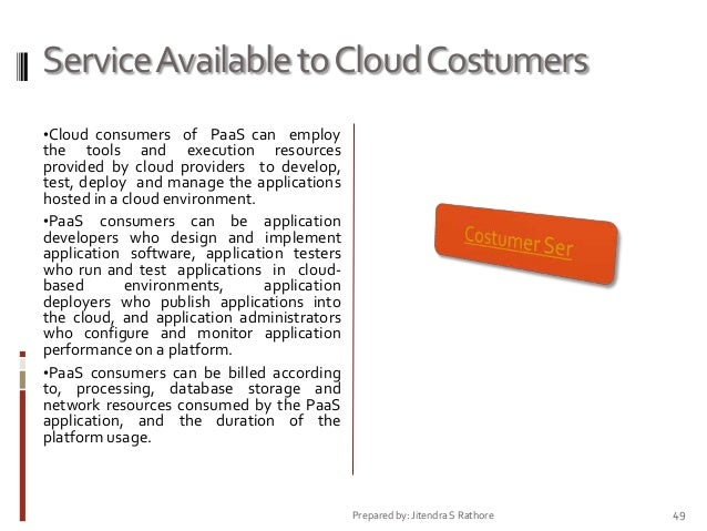 Service Available to Cloud Costumers •Cloud consumers of PaaS can employ  the tools and execution resources provided by cl...