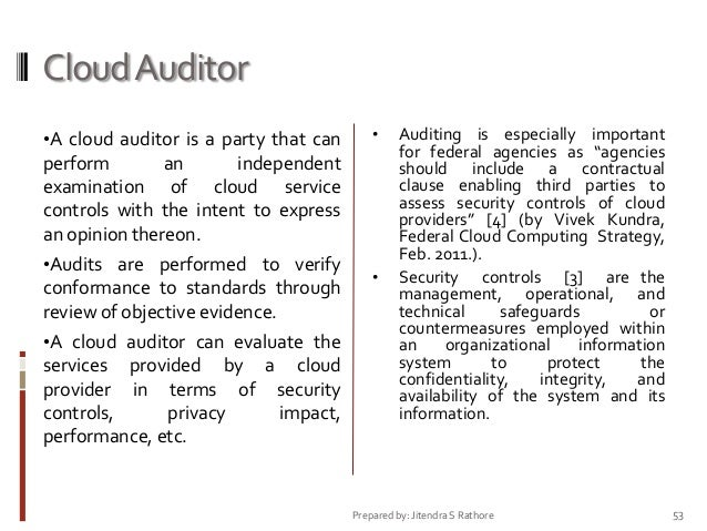 Cloud Auditor •A cloud auditor is a party that can  •  perform an independent examination of cloud service controls with t...