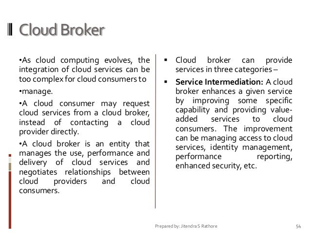 Cloud Broker •As cloud computing evolves, the  integration of cloud services can be too complex for cloud consumers to •ma...