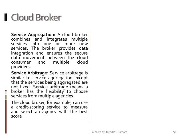 Cloud Broker Service Aggregation: A cloud broker combines and integrates multiple services into one or more new services. ...