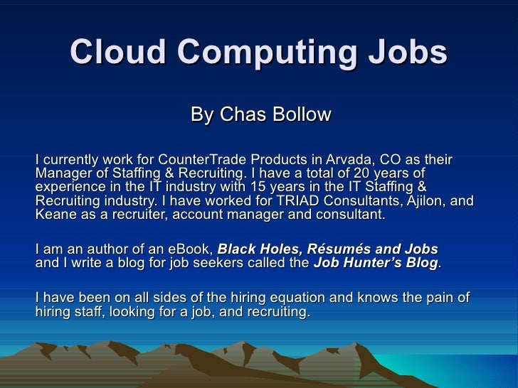 Cloud Computing Jobs By Chas Bollow I currently work for CounterTrade Products in Arvada, CO as their Manager of Staffing ...