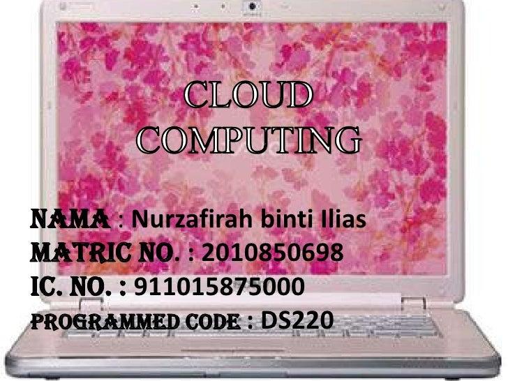 CLOUD <br />COMPUTING<br />Nama: NurzafirahbintiIliasMatric No. : 2010850698ic. No. : 911015875000Programmed code : DS220<...