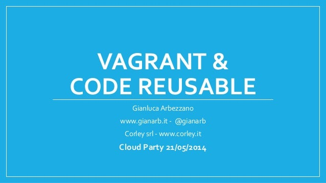 VAGRANT & CODE REUSABLE Gianluca Arbezzano www.gianarb.it - @gianarb Corley srl - www.corley.it Cloud Party 21/05/2014