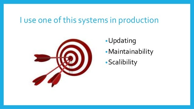 I use one of this systems in production •Updating •Maintainability •Scalibility