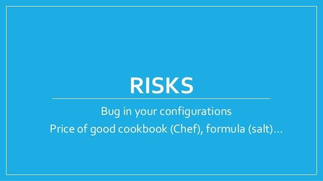 RISKS Bug in your configurations Price of good cookbook (Chef), formula (salt)…