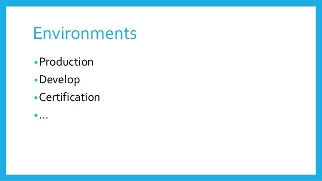 Environments •Production •Develop •Certification •…