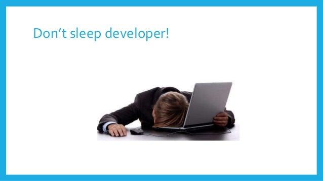Don't sleep developer!