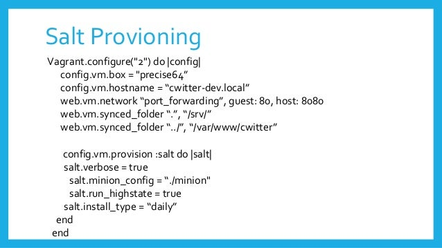 "Salt Provioning Vagrant.configure(""2"") do  config  config.vm.box = ""precise64"" config.vm.hostname = ""cwitter-dev.local"" we..."