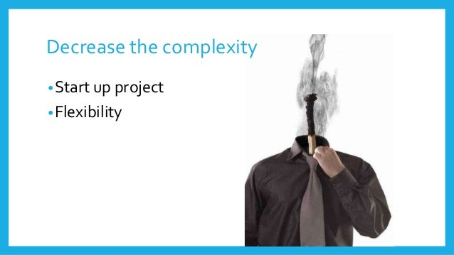 Decrease the complexity •Start up project •Flexibility