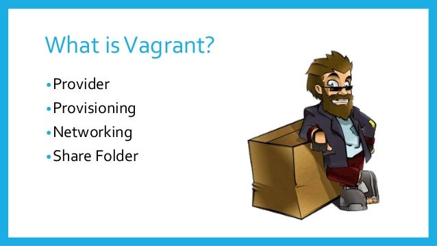 What isVagrant? •Provider •Provisioning •Networking •Share Folder