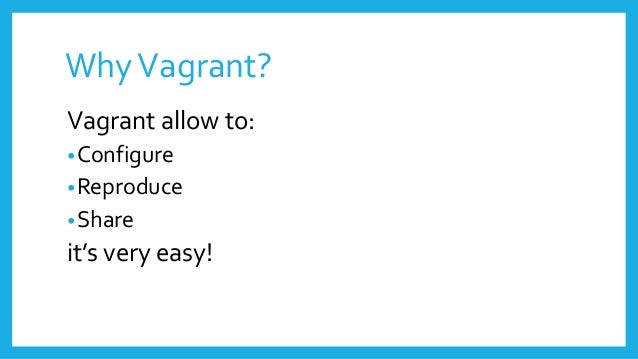 WhyVagrant? Vagrant allow to: •Configure •Reproduce •Share it's very easy!