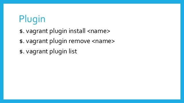 Plugin $. vagrant plugin install <name> $. vagrant plugin remove <name> $. vagrant plugin list