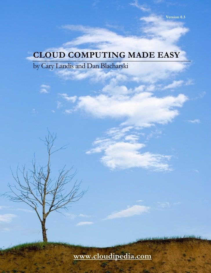 Version 0.3CLOUD COMPUTING MADE EASYby Cary Landis and Dan Blacharski             www.cloudipedia.com
