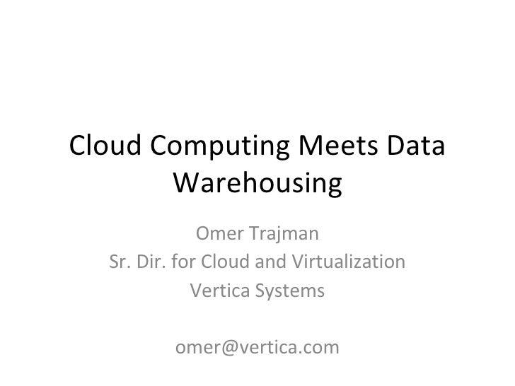 Cloud Computing Meets Data Warehousing Omer Trajman Sr. Dir. for Cloud and Virtualization Vertica Systems [email_address]