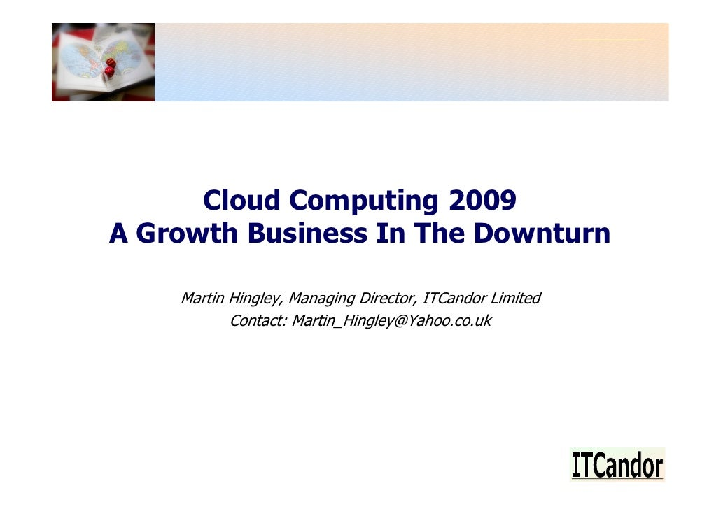 Cloud Computing 2009 A Growth Business In The Downturn      Martin Hingley, Managing Director, ITCandor Limited           ...