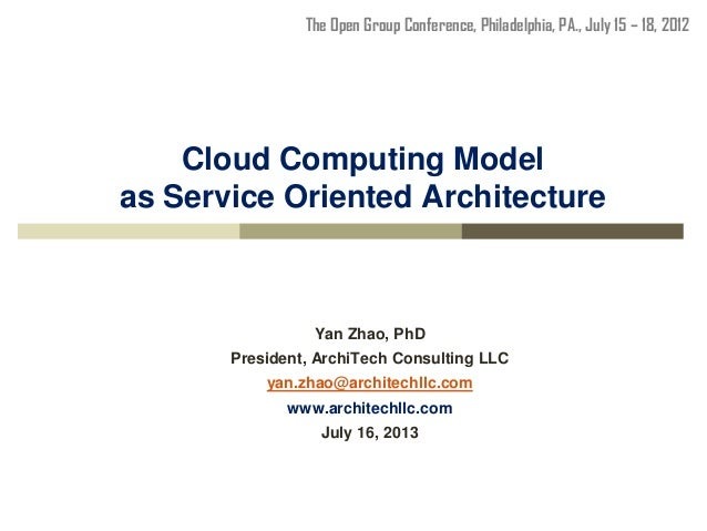 Cloud Computing Model as Service Oriented Architecture Yan Zhao, PhD President, ArchiTech Consulting LLC yan.zhao@architec...