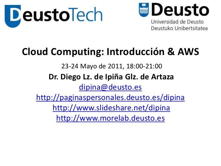 Cloud Computing: Introducción & AWS23-24 Mayo de 2011, 18:00-21:00 Dr. Diego Lz. de Ipiña Glz. de Artazadipina@deusto.esht...