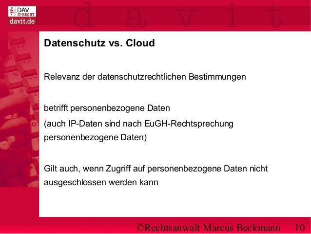 ©Rechtsanwalt Marcus Beckmann 10 Datenschutz vs. Cloud Relevanz der datenschutzrechtlichen Bestimmungen betrifft personenb...