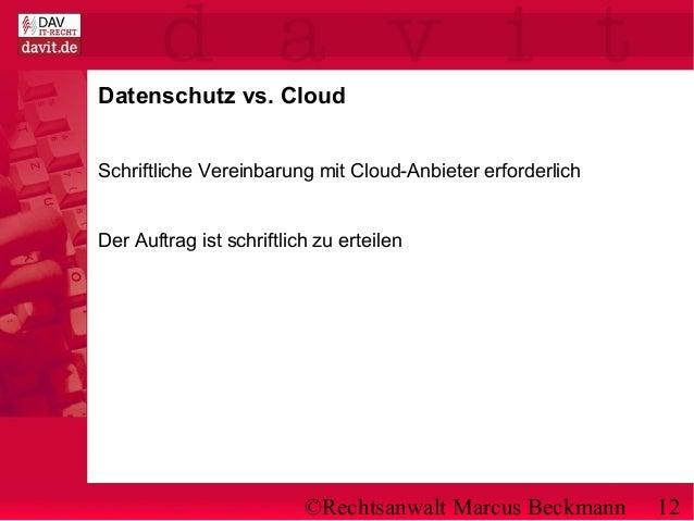 ©Rechtsanwalt Marcus Beckmann 12 Datenschutz vs. Cloud Schriftliche Vereinbarung mit Cloud-Anbieter erforderlich Der Auftr...