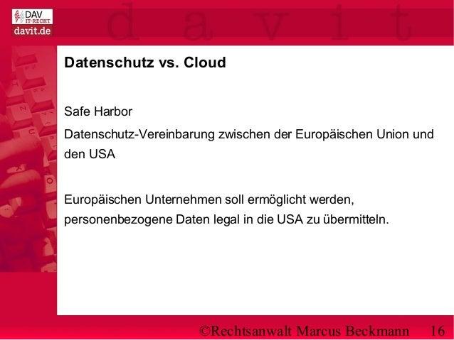 ©Rechtsanwalt Marcus Beckmann 16 Datenschutz vs. Cloud Safe Harbor Datenschutz-Vereinbarung zwischen der Europäischen Unio...
