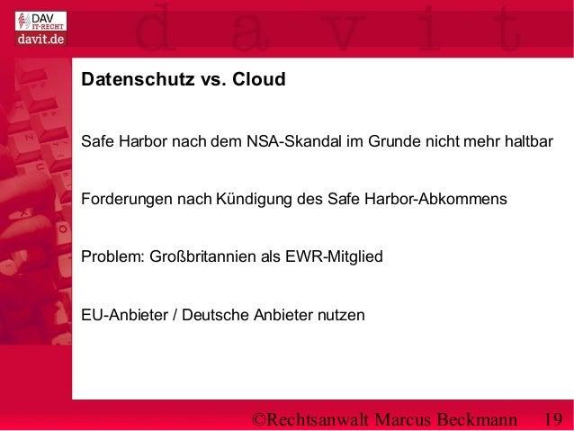 ©Rechtsanwalt Marcus Beckmann 19 Datenschutz vs. Cloud Safe Harbor nach dem NSA-Skandal im Grunde nicht mehr haltbar Forde...