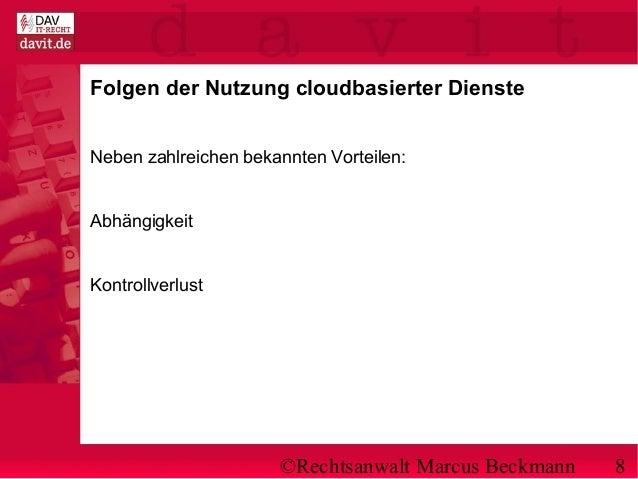 ©Rechtsanwalt Marcus Beckmann 8 Folgen der Nutzung cloudbasierter Dienste Neben zahlreichen bekannten Vorteilen: Abhängigk...