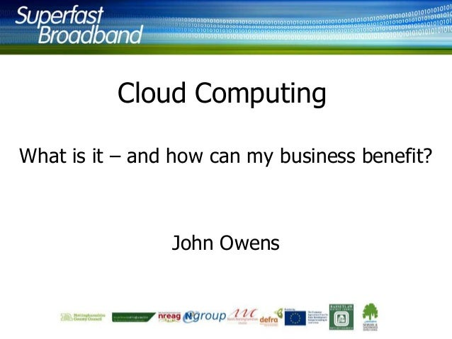 Cloud Computing What is it – and how can my business benefit?  John Owens