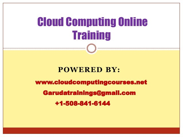 Cloud Computing Online Training POWERED BY: www.cloudcomputingcourses.net Garudatrainings@gmail.com +1-508-841-6144