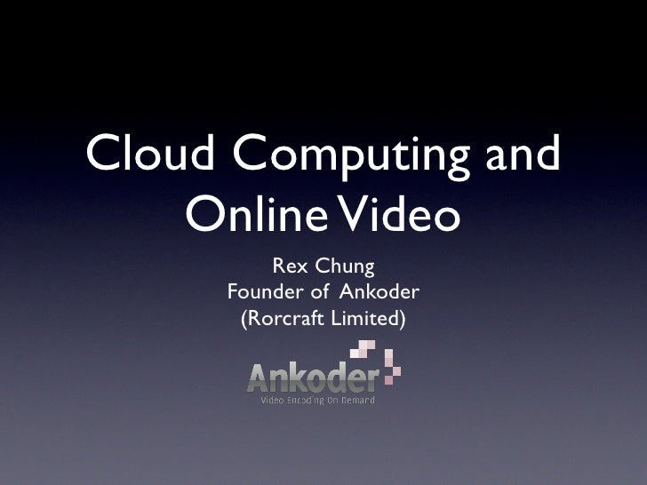 Cloud Computing and     Online Video          Rex Chung      Founder of Ankoder       (Rorcraft Limited)