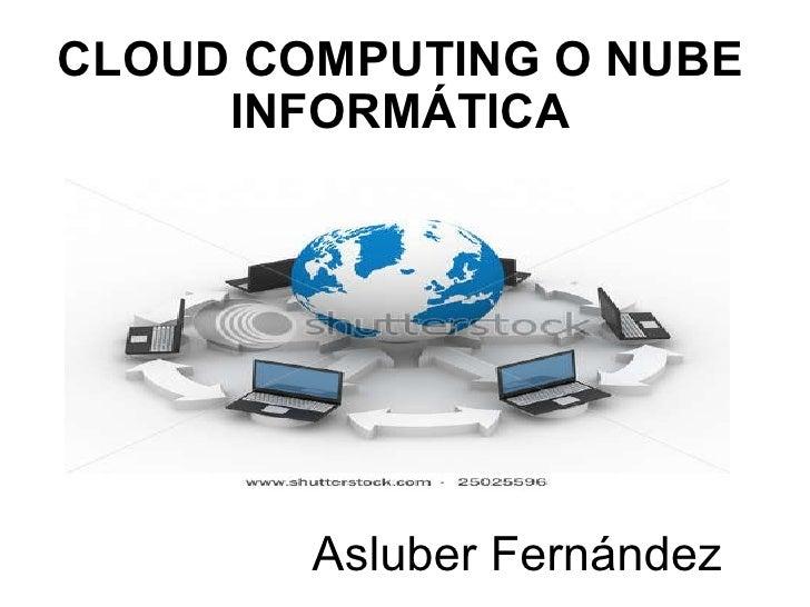 CLOUD COMPUTING O NUBE INFORMÁTICA   Asluber Fernández