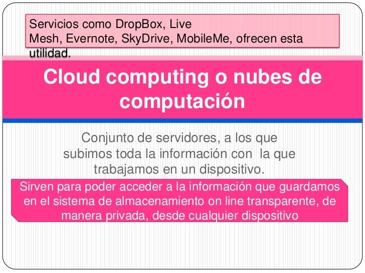Conjunto de servidores, a los que subimos toda la información con  la que trabajamos en un dispositivo. <br />Cloud comput...