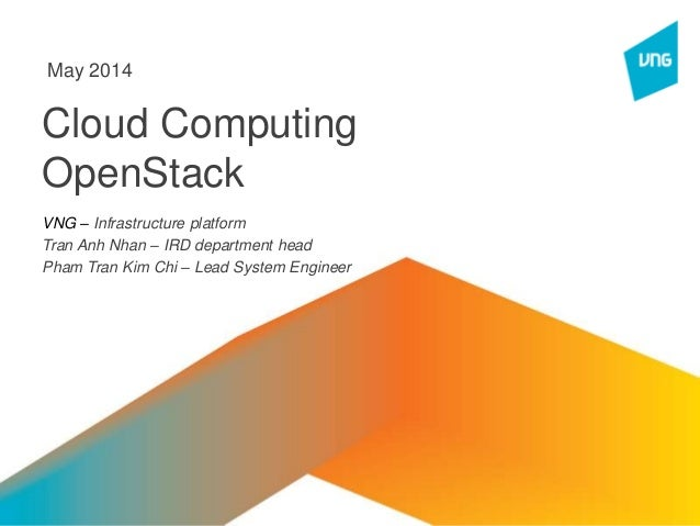 Cloud Computing OpenStack VNG – Infrastructure platform Tran Anh Nhan – IRD department head Pham Tran Kim Chi – Lead Syste...