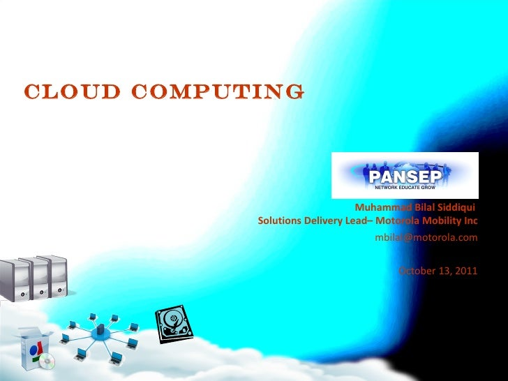 Cloud Computing Muhammad Bilal Siddiqui  Solutions Delivery Lead– Motorola Mobility Inc [email_address] October 13, 2011