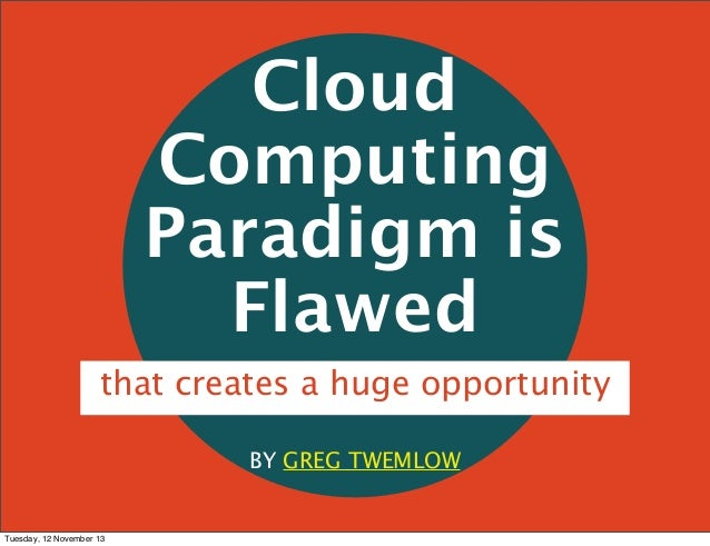Cloud Computing Paradigm is Flawed that creates a huge opportunity BY GREG TWEMLOW  Tuesday, 12 November 13