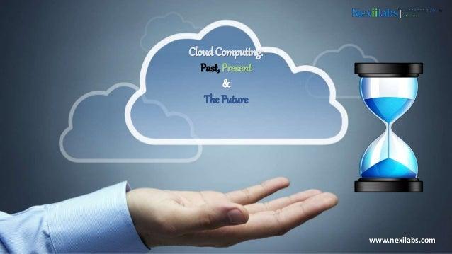Cloud Computing: Past, Present & The Future www.nexilabs.com