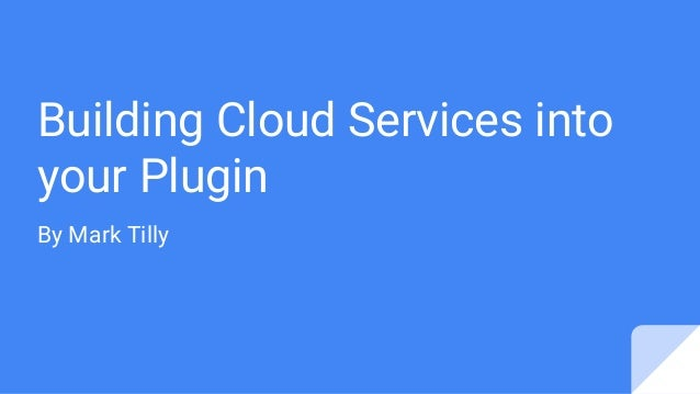 Building Cloud Services into your Plugin By Mark Tilly