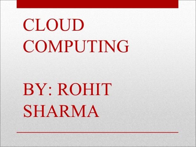 CLOUD COMPUTING BY: ROHIT SHARMA
