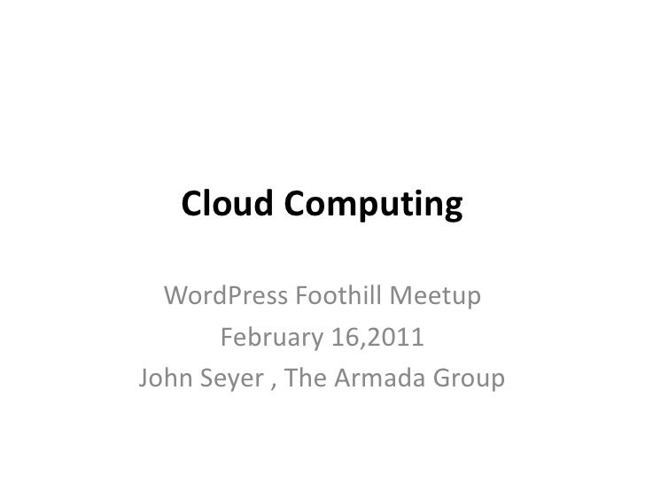 Cloud Computing<br />WordPress Foothill Meetup<br />February 16,2011<br />John Seyer, The Armada Group<br />