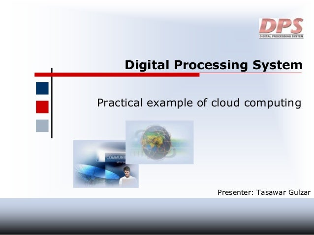 Digital Processing System Practical example of cloud computing Presenter: Tasawar Gulzar