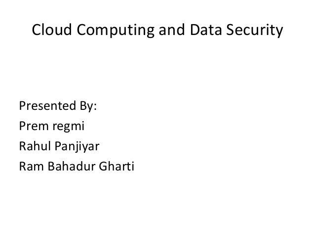 Cloud Computing and Data Security  Presented By: Prem regmi Rahul Panjiyar Ram Bahadur Gharti