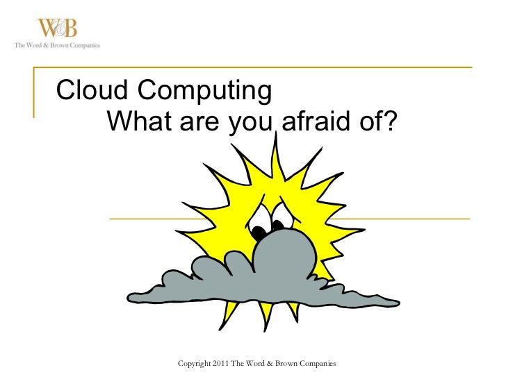 Cloud Computing What are you afraid of? Copyright 2011 The Word & Brown Companies