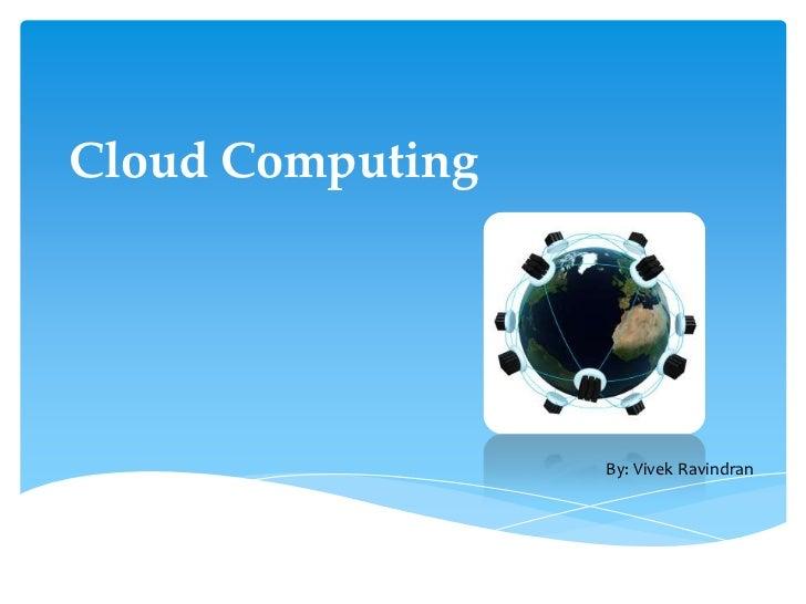 Cloud Computing<br />By: Vivek Ravindran<br />
