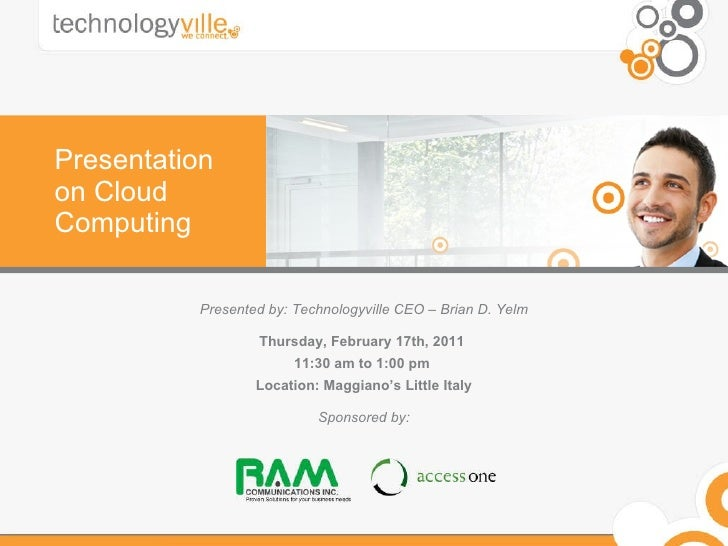 Presentation on Cloud Computing Presented by: Technologyville CEO – Brian D. Yelm Thursday, February 17th, 2011  11:30 am ...