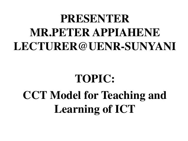 PRESENTER MR.PETER APPIAHENE LECTURER@UENR-SUNYANI TOPIC: CCT Model for Teaching and Learning of ICT