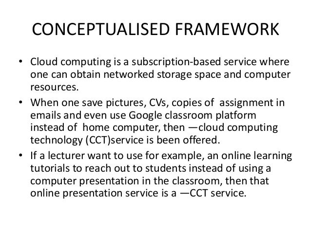 CONCEPTUALISED FRAMEWORK • Cloud computing is a subscription-based service where one can obtain networked storage space an...