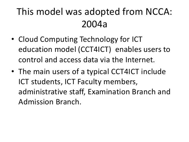 This model was adopted from NCCA: 2004a • Cloud Computing Technology for ICT education model (CCT4ICT) enables users to co...