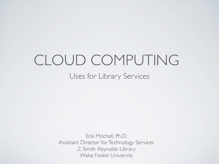 CLOUD COMPUTING      Uses for Library Services              Erik Mitchell, Ph.D.  Assistant Director for Technology Servic...