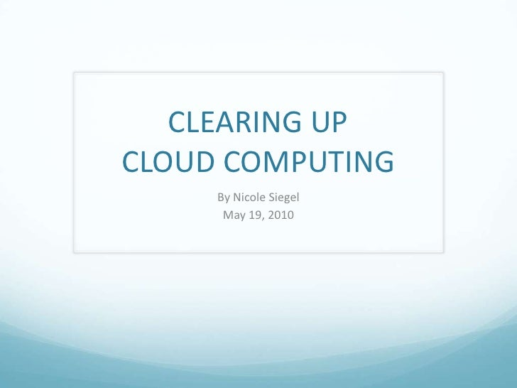 CLEARING UP CLOUD COMPUTING<br />By Nicole Siegel<br />May 19, 2010<br />
